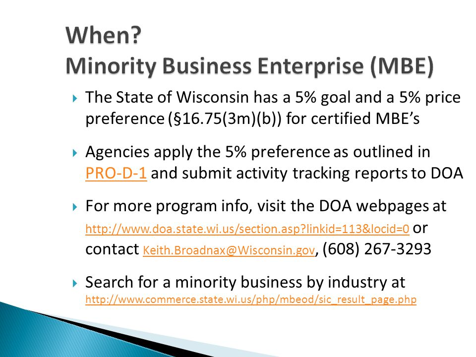 When? Minority Business Enterprise (MBE) The State of Wisconsin has a 5% goal and a 5% price preference (§16.75(3m)(b)) for certified MBEs Agencies ap