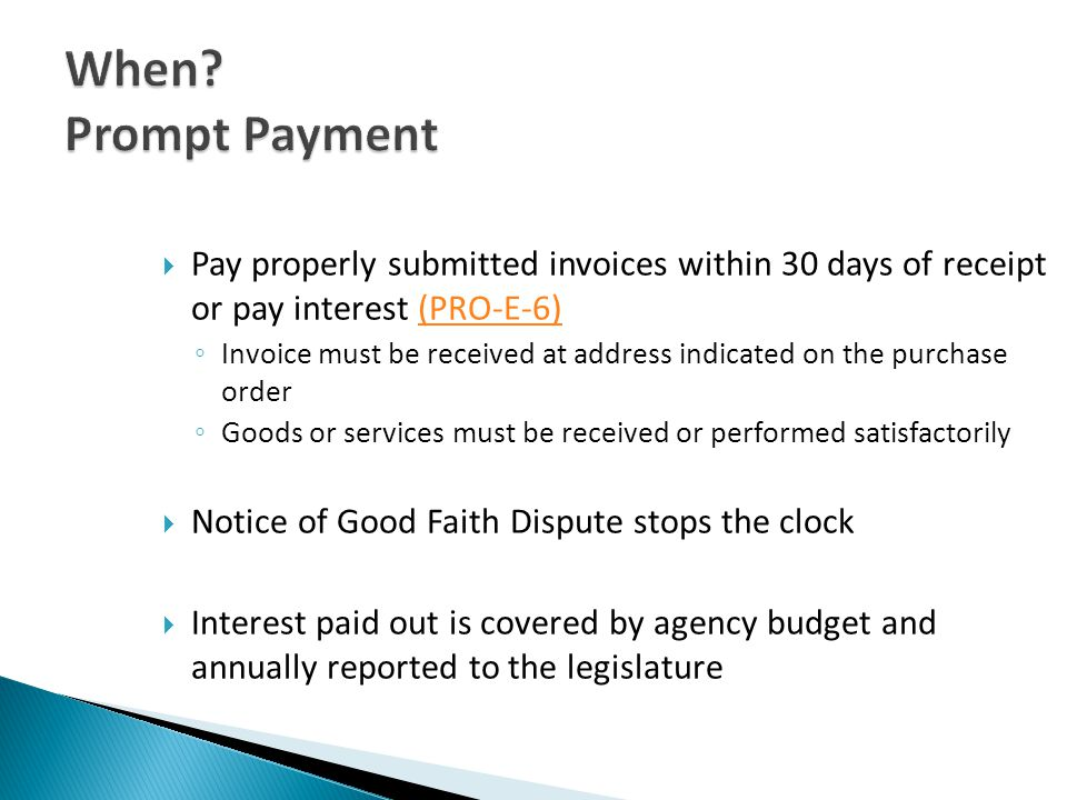 Pay properly submitted invoices within 30 days of receipt or pay interest (PRO-E-6)(PRO-E-6) Invoice must be received at address indicated on the purchase order Goods or services must be received or performed satisfactorily Notice of Good Faith Dispute stops the clock Interest paid out is covered by agency budget and annually reported to the legislature