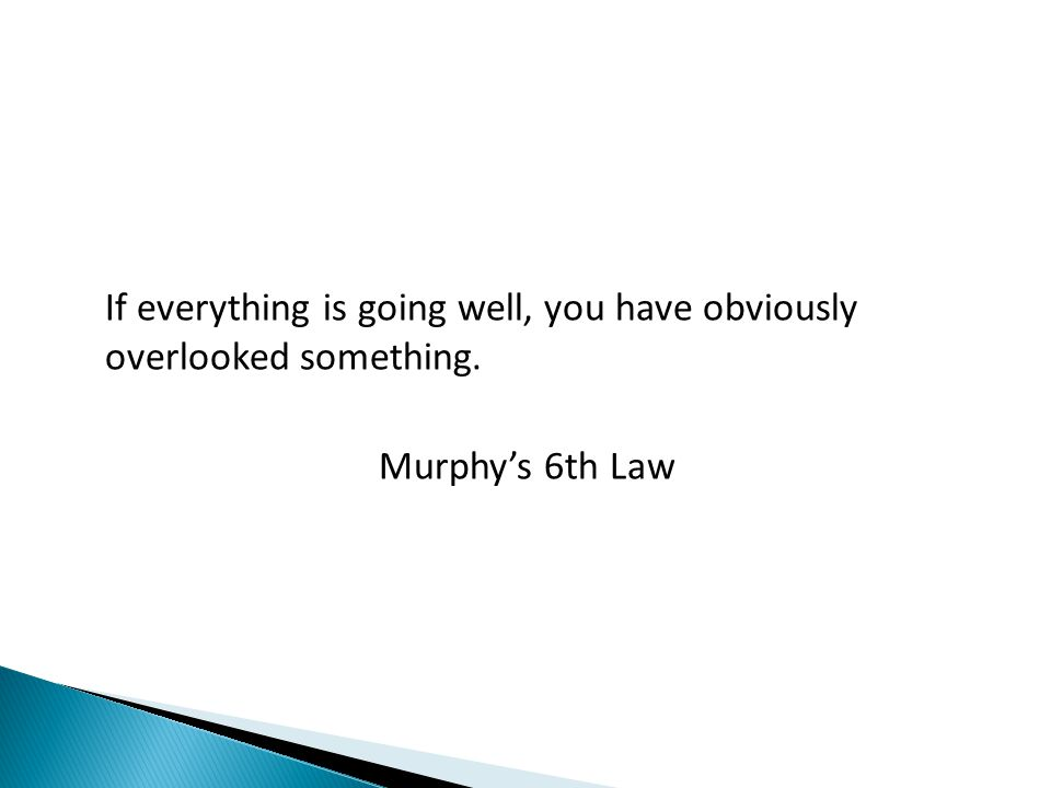 If everything is going well, you have obviously overlooked something. Murphys 6th Law