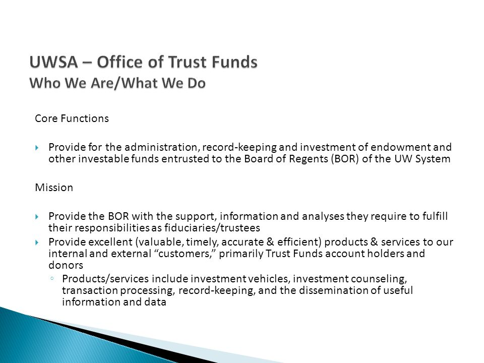 Core Functions Provide for the administration, record-keeping and investment of endowment and other investable funds entrusted to the Board of Regents (BOR) of the UW System Mission Provide the BOR with the support, information and analyses they require to fulfill their responsibilities as fiduciaries/trustees Provide excellent (valuable, timely, accurate & efficient) products & services to our internal and external customers, primarily Trust Funds account holders and donors Products/services include investment vehicles, investment counseling, transaction processing, record-keeping, and the dissemination of useful information and data
