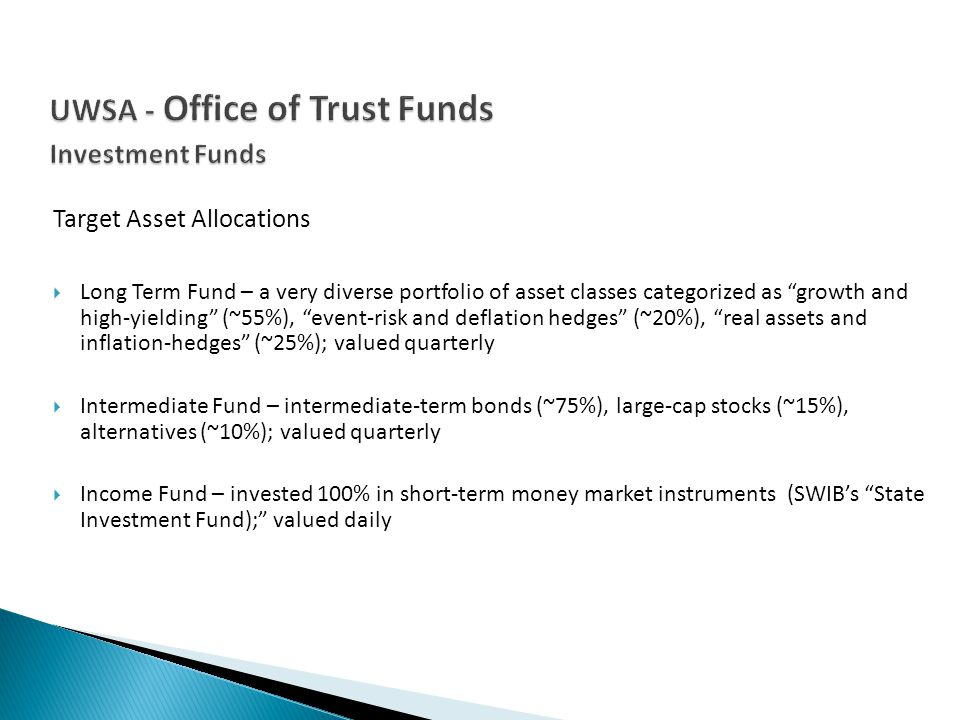 Target Asset Allocations Long Term Fund – a very diverse portfolio of asset classes categorized as growth and high-yielding (~55%), event-risk and deflation hedges (~20%), real assets and inflation-hedges (~25%); valued quarterly Intermediate Fund – intermediate-term bonds (~75%), large-cap stocks (~15%), alternatives (~10%); valued quarterly Income Fund – invested 100% in short-term money market instruments (SWIBs State Investment Fund); valued daily