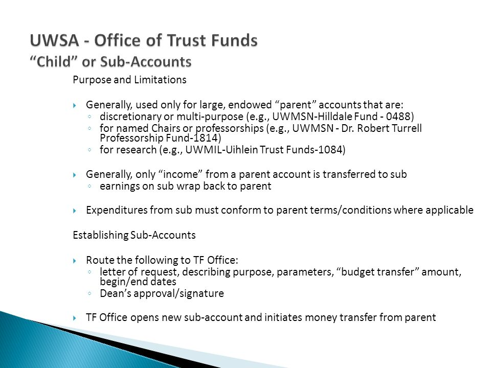 Purpose and Limitations Generally, used only for large, endowed parent accounts that are: discretionary or multi-purpose (e.g., UWMSN-Hilldale Fund -