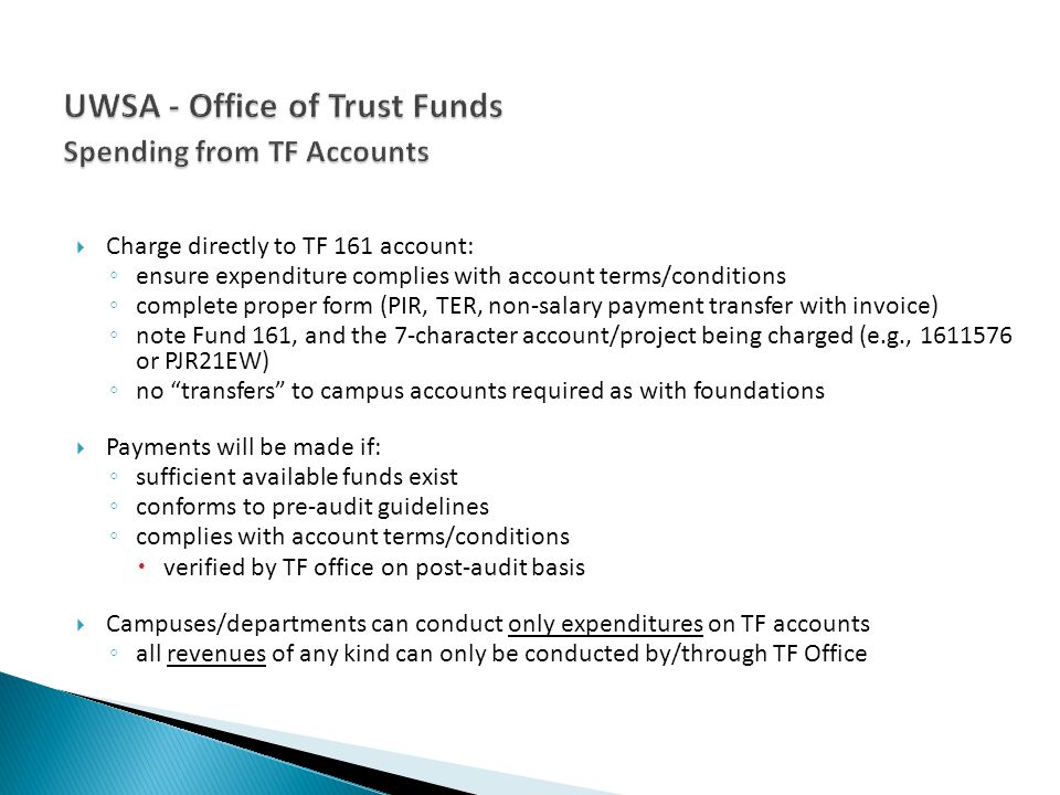 Charge directly to TF 161 account: ensure expenditure complies with account terms/conditions complete proper form (PIR, TER, non-salary payment transfer with invoice) note Fund 161, and the 7-character account/project being charged (e.g., 1611576 or PJR21EW) no transfers to campus accounts required as with foundations Payments will be made if: sufficient available funds exist conforms to pre-audit guidelines complies with account terms/conditions verified by TF office on post-audit basis Campuses/departments can conduct only expenditures on TF accounts all revenues of any kind can only be conducted by/through TF Office