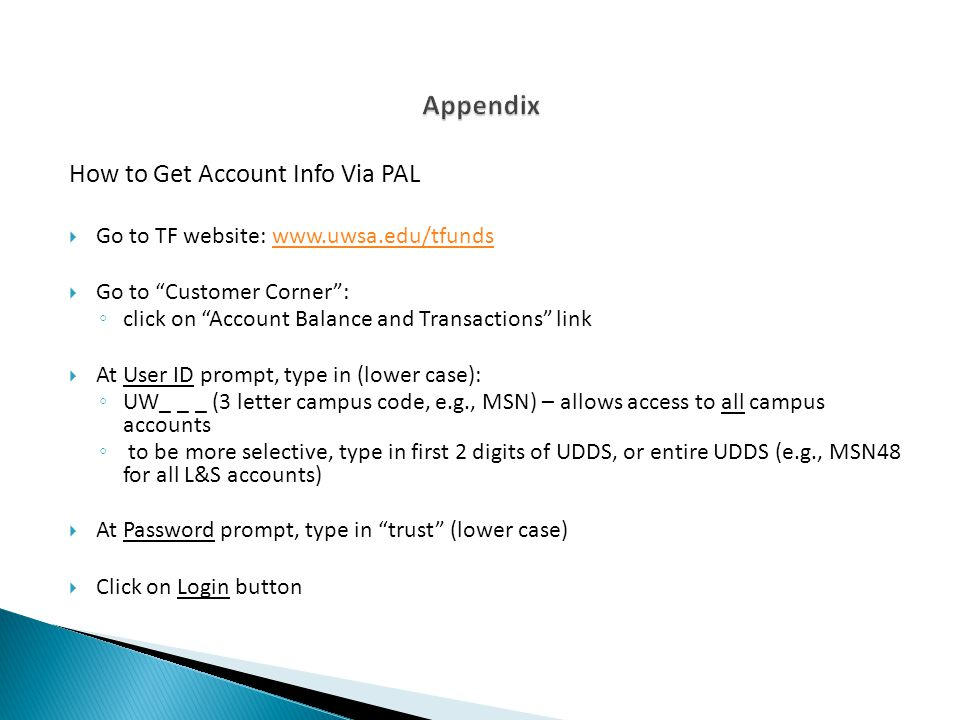How to Get Account Info Via PAL Go to TF website: www.uwsa.edu/tfundswww.uwsa.edu/tfunds Go to Customer Corner: click on Account Balance and Transacti