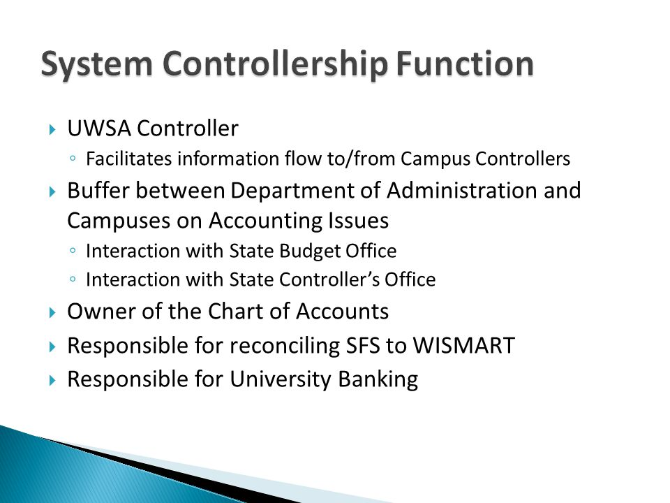 UWSA Controller Facilitates information flow to/from Campus Controllers Buffer between Department of Administration and Campuses on Accounting Issues Interaction with State Budget Office Interaction with State Controllers Office Owner of the Chart of Accounts Responsible for reconciling SFS to WISMART Responsible for University Banking