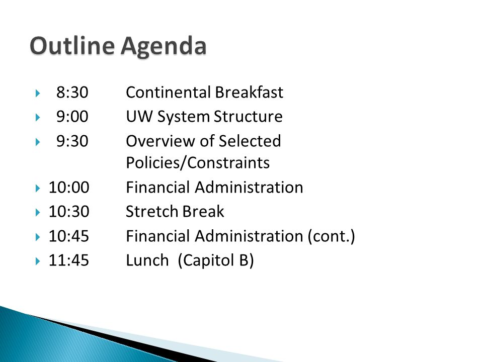 8:30Continental Breakfast 9:00UW System Structure 9:30Overview of Selected Policies/Constraints 10:00Financial Administration 10:30 Stretch Break 10:4