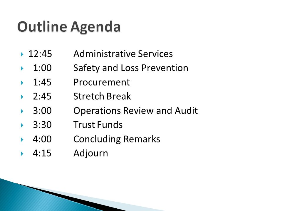 12:45Administrative Services 1:00Safety and Loss Prevention 1:45Procurement 2:45Stretch Break 3:00Operations Review and Audit 3:30Trust Funds 4:00Concluding Remarks 4:15Adjourn