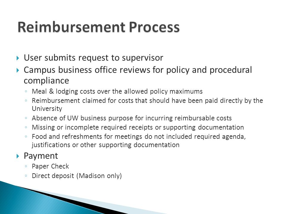 User submits request to supervisor Campus business office reviews for policy and procedural compliance Meal & lodging costs over the allowed policy maximums Reimbursement claimed for costs that should have been paid directly by the University Absence of UW business purpose for incurring reimbursable costs Missing or incomplete required receipts or supporting documentation Food and refreshments for meetings do not included required agenda, justifications or other supporting documentation Payment Paper Check Direct deposit (Madison only)