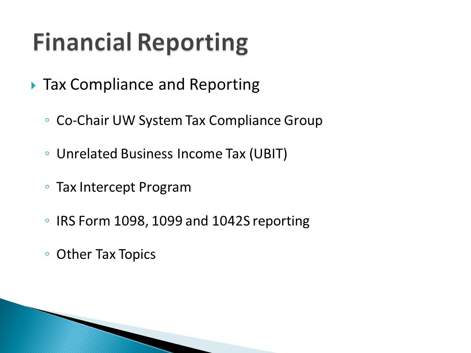 Tax Compliance and Reporting Co-Chair UW System Tax Compliance Group Unrelated Business Income Tax (UBIT) Tax Intercept Program IRS Form 1098, 1099 and 1042S reporting Other Tax Topics