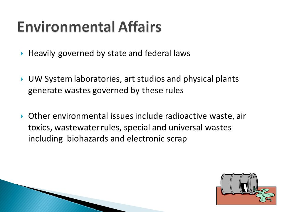 Heavily governed by state and federal laws UW System laboratories, art studios and physical plants generate wastes governed by these rules Other environmental issues include radioactive waste, air toxics, wastewater rules, special and universal wastes including biohazards and electronic scrap