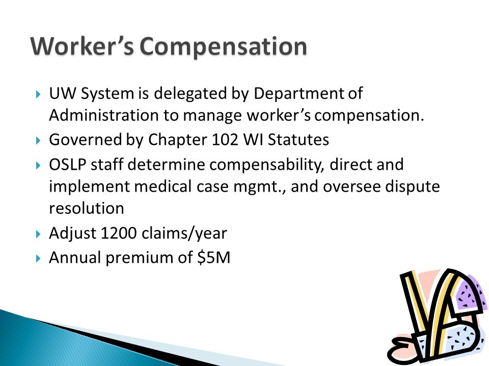 UW System is delegated by Department of Administration to manage workers compensation. Governed by Chapter 102 WI Statutes OSLP staff determine compen
