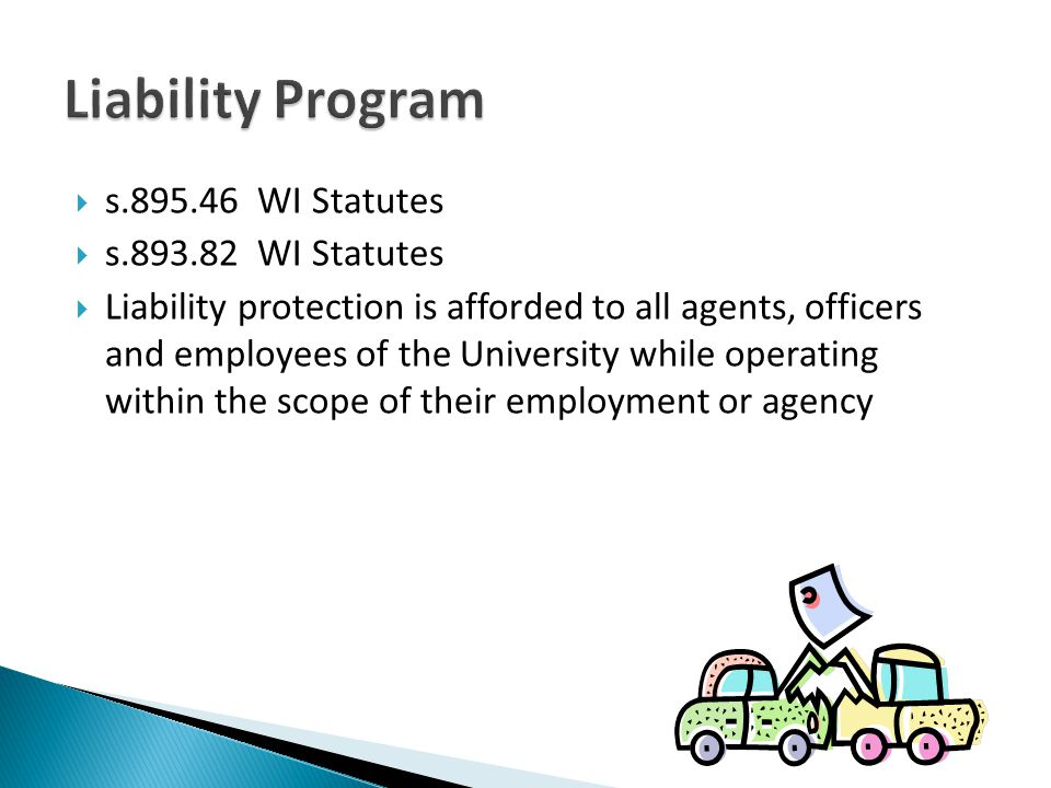 s.895.46 WI Statutes s.893.82 WI Statutes Liability protection is afforded to all agents, officers and employees of the University while operating within the scope of their employment or agency
