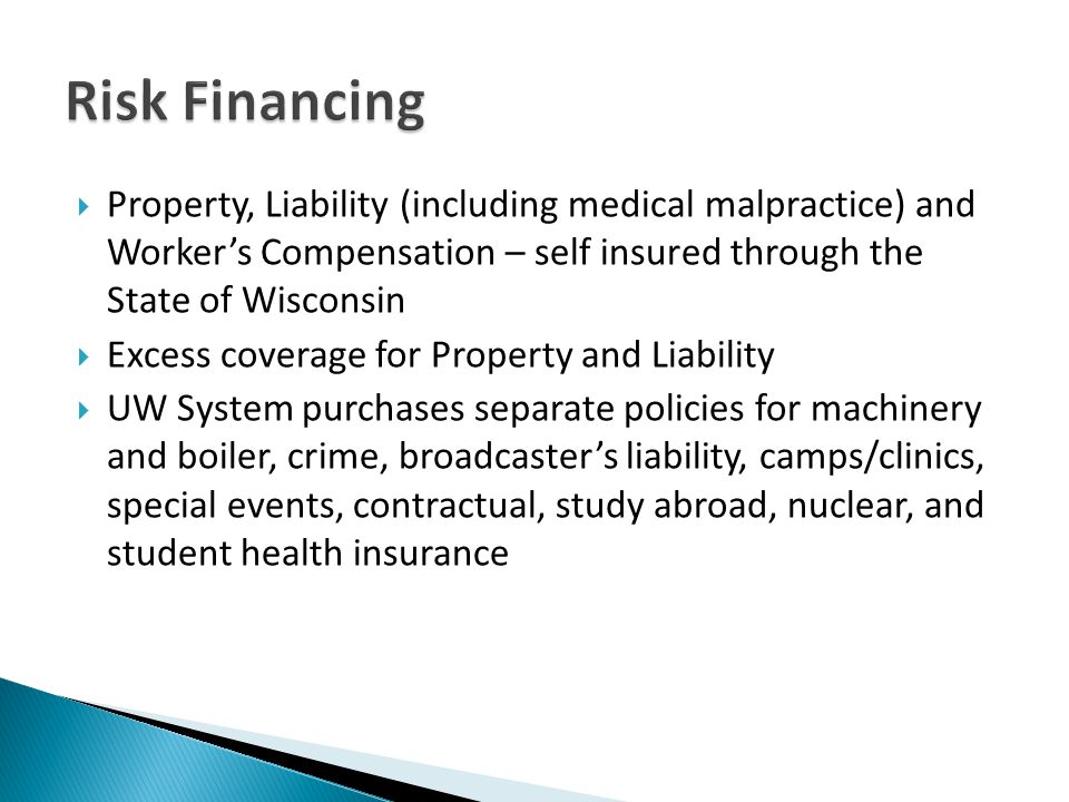 Property, Liability (including medical malpractice) and Workers Compensation – self insured through the State of Wisconsin Excess coverage for Property and Liability UW System purchases separate policies for machinery and boiler, crime, broadcasters liability, camps/clinics, special events, contractual, study abroad, nuclear, and student health insurance