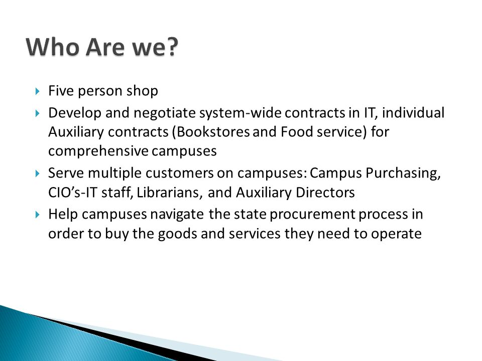 Five person shop Develop and negotiate system-wide contracts in IT, individual Auxiliary contracts (Bookstores and Food service) for comprehensive campuses Serve multiple customers on campuses: Campus Purchasing, CIOs-IT staff, Librarians, and Auxiliary Directors Help campuses navigate the state procurement process in order to buy the goods and services they need to operate