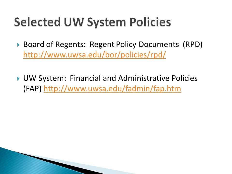 Board of Regents: Regent Policy Documents (RPD) http://www.uwsa.edu/bor/policies/rpd/ http://www.uwsa.edu/bor/policies/rpd/ UW System: Financial and Administrative Policies (FAP) http://www.uwsa.edu/fadmin/fap.htmhttp://www.uwsa.edu/fadmin/fap.htm