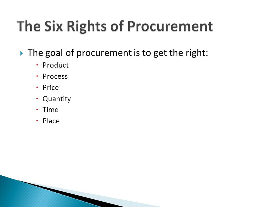 The goal of procurement is to get the right: Product Process Price Quantity Time Place