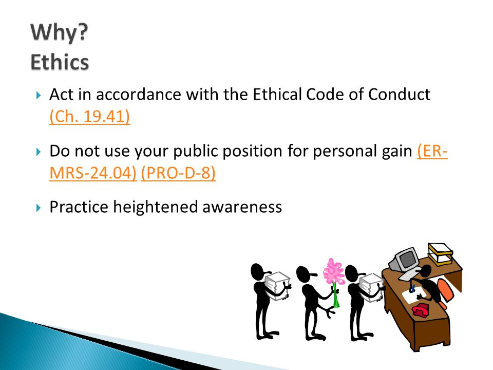 Act in accordance with the Ethical Code of Conduct (Ch. 19.41) (Ch. 19.41) Do not use your public position for personal gain (ER- MRS-24.04) (PRO-D-8)