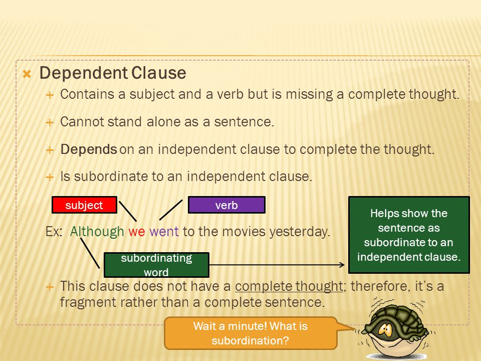 Dependent Clause Contains a subject and a verb but is missing a complete thought. Cannot stand alone as a sentence. Depends on an independent clause t