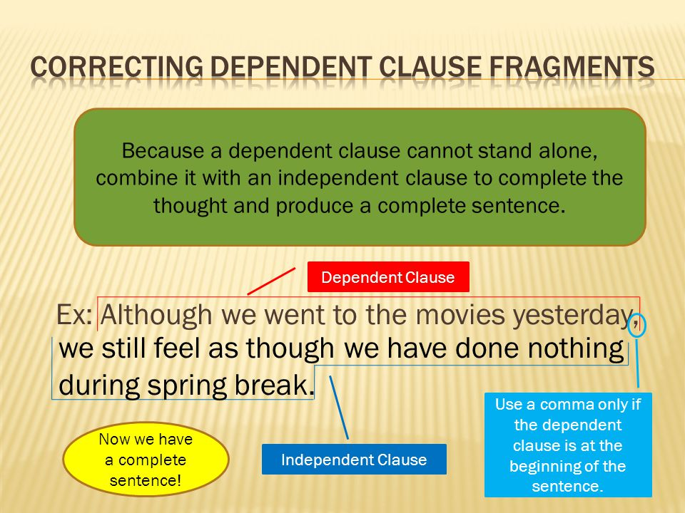 Ex: Although we went to the movies yesterday, Because a dependent clause cannot stand alone, combine it with an independent clause to complete the tho