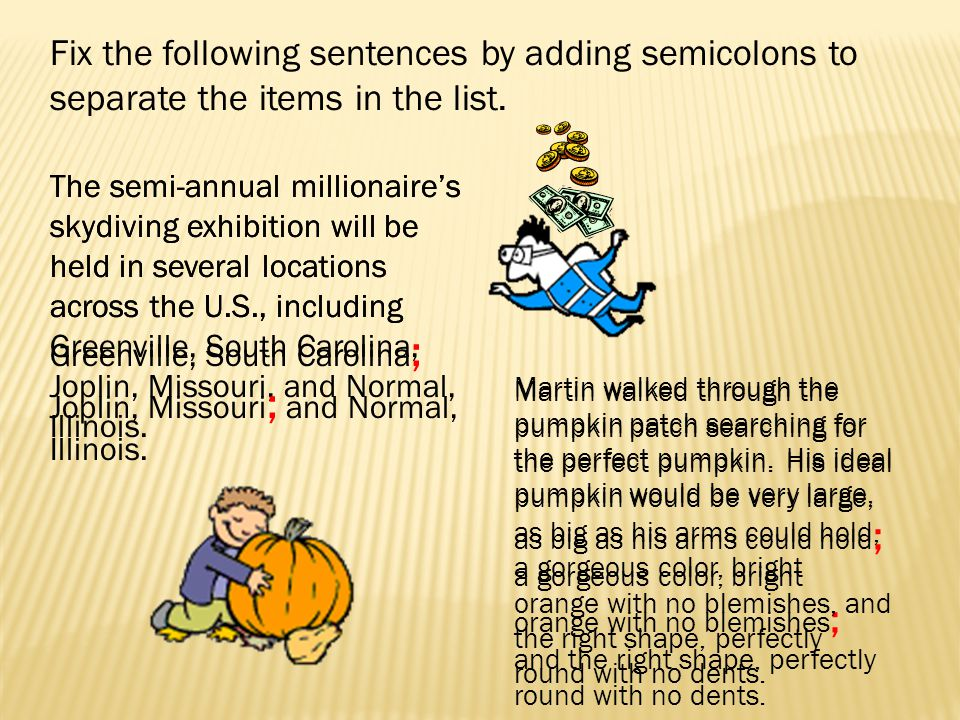 Fix the following sentences by adding semicolons to separate the items in the list. The semi-annual millionaires skydiving exhibition will be held in