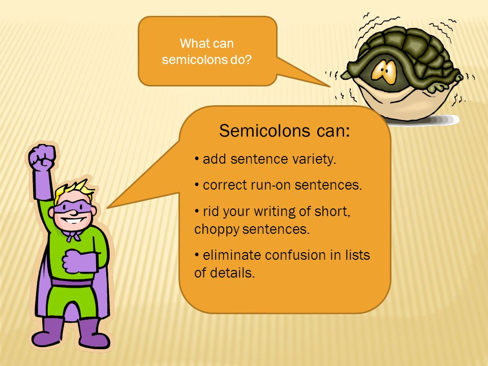 What can semicolons do? Semicolons can: add sentence variety. correct run-on sentences. rid your writing of short, choppy sentences. eliminate confusi