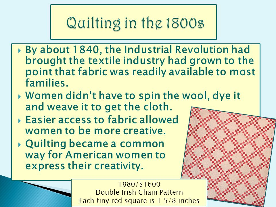By about 1840, the Industrial Revolution had brought the textile industry had grown to the point that fabric was readily available to most families.