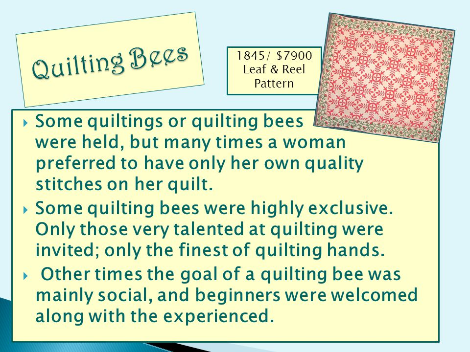 Some quiltings or quilting bees were held, but many times a woman preferred to have only her own quality stitches on her quilt. Some quilting bees wer