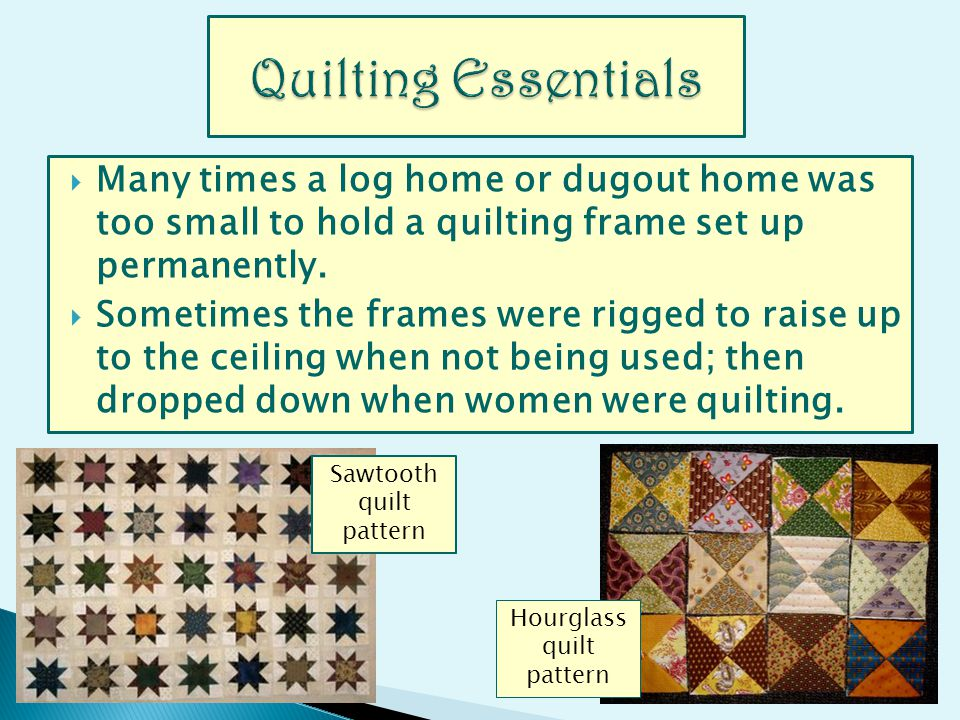 Many times a log home or dugout home was too small to hold a quilting frame set up permanently. Sometimes the frames were rigged to raise up to the ce