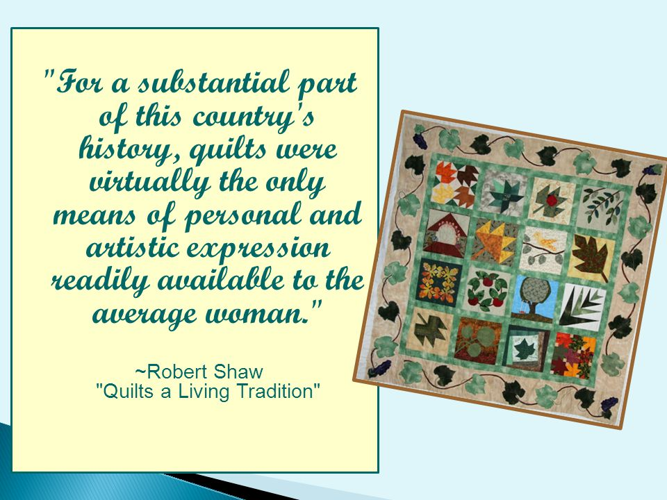 For a substantial part of this country s history, quilts were virtually the only means of personal and artistic expression readily available to the average woman. ~Robert Shaw Quilts a Living Tradition
