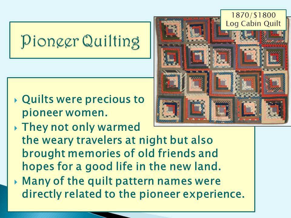 Quilts were precious to pioneer women. They not only warmed the weary travelers at night but also brought memories of old friends and hopes for a good