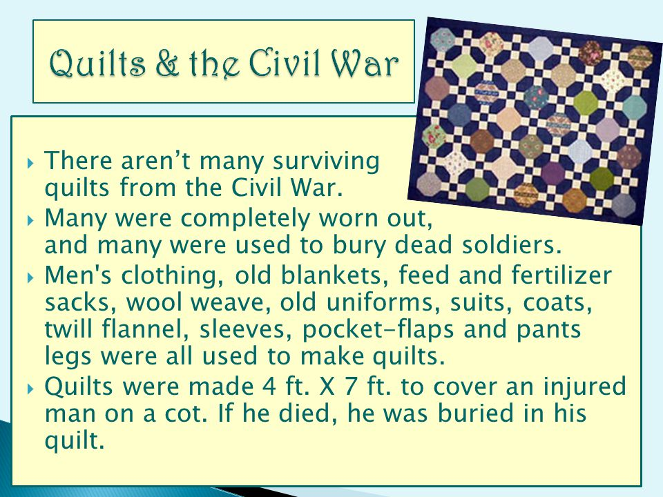 There arent many surviving quilts from the Civil War. Many were completely worn out, and many were used to bury dead soldiers. Men's clothing, old bla