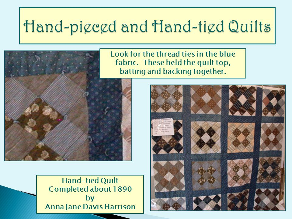 Hand-tied Quilt Completed about 1890 by Anna Jane Davis Harrison Look for the thread ties in the blue fabric. These held the quilt top, batting and ba