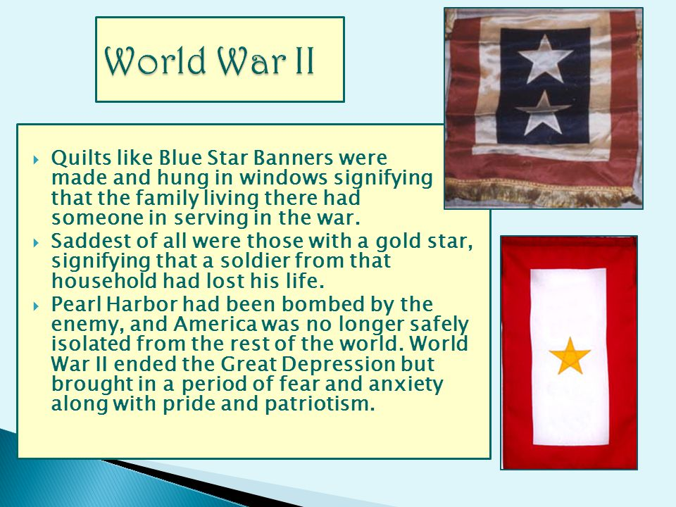Quilts like Blue Star Banners were made and hung in windows signifying that the family living there had someone in serving in the war.