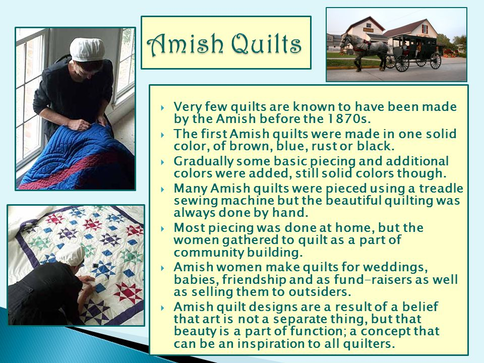 Very few quilts are known to have been made by the Amish before the 1870s. The first Amish quilts were made in one solid color, of brown, blue, rust o