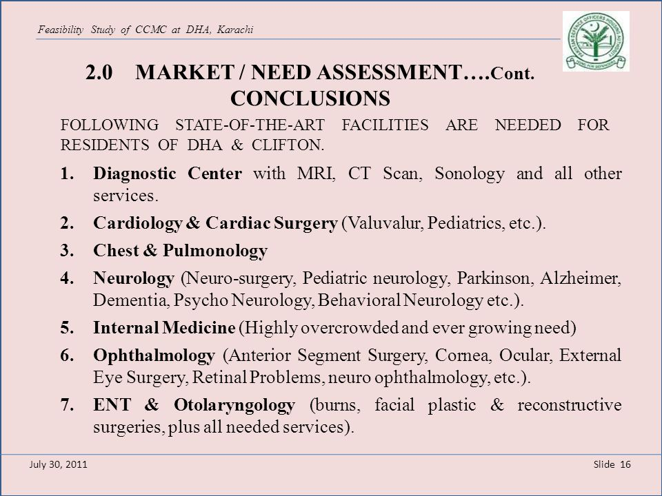 Slide 16 Feasibility Study of CCMC at DHA, Karachi 2.0 MARKET / NEED ASSESSMENT…. Cont. CONCLUSIONS 1.Diagnostic Center with MRI, CT Scan, Sonology an