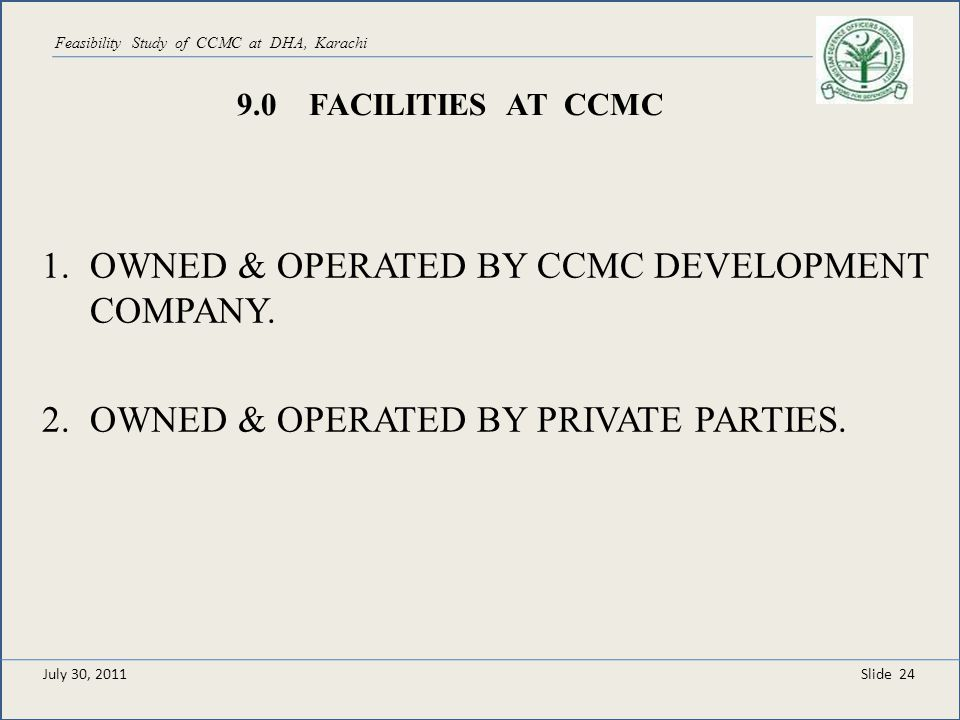 Slide 24 Feasibility Study of CCMC at DHA, Karachi 9.0 FACILITIES AT CCMC 1.OWNED & OPERATED BY CCMC DEVELOPMENT COMPANY. 2.OWNED & OPERATED BY PRIVAT