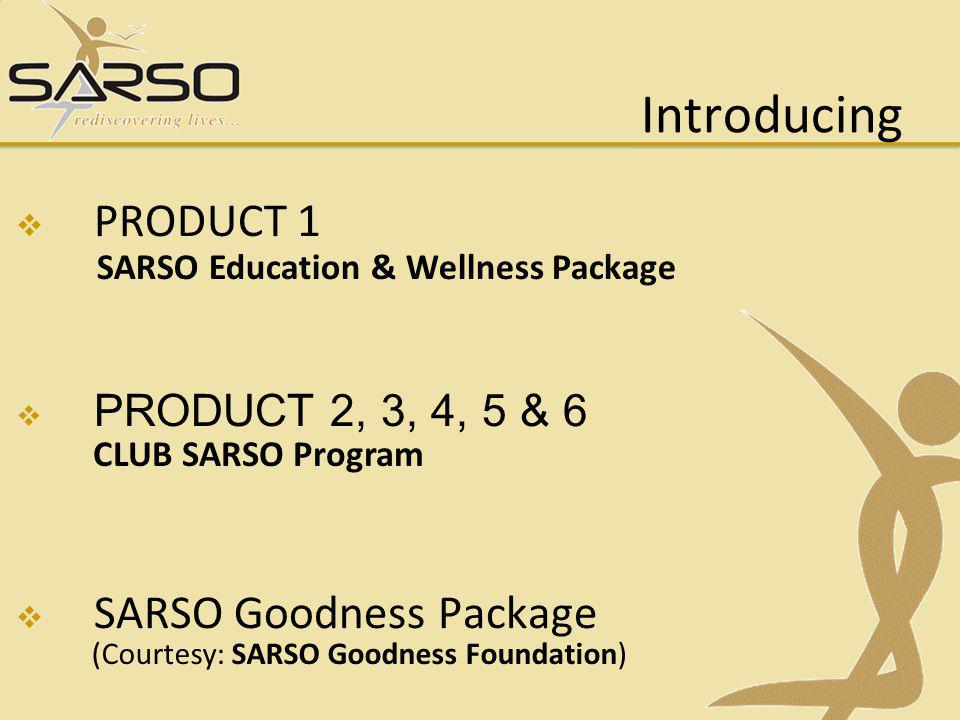 Introducing PRODUCT 1 PRODUCT 2, 3, 4, 5 & 6 SARSO Goodness Package (Courtesy: SARSO Goodness Foundation) SARSO Education & Wellness Package CLUB SARSO Program