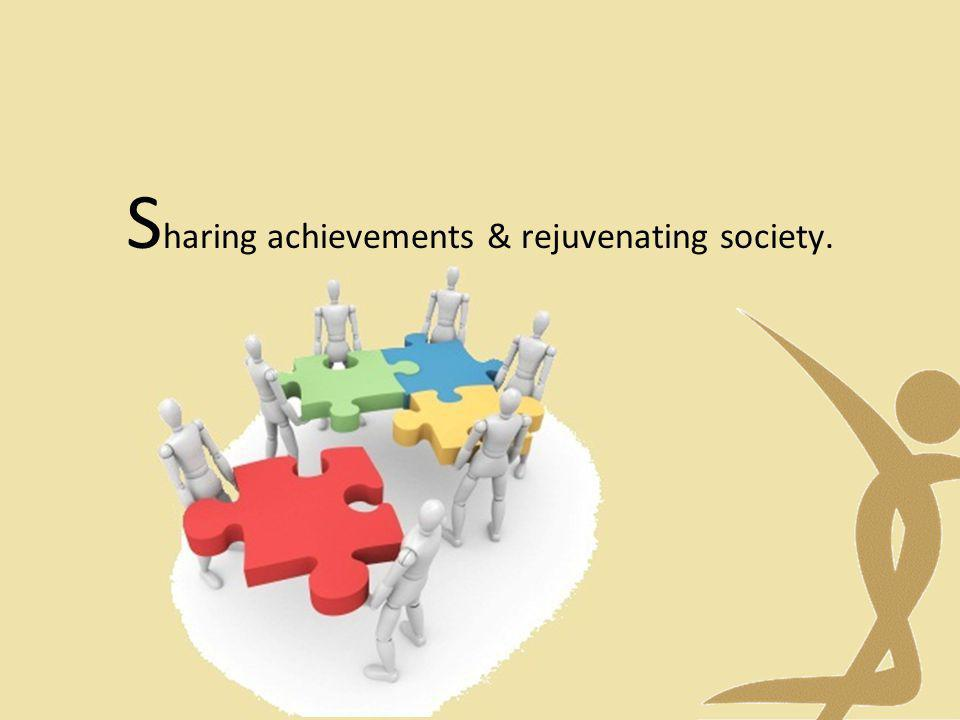 S haring achievements & rejuvenating society.