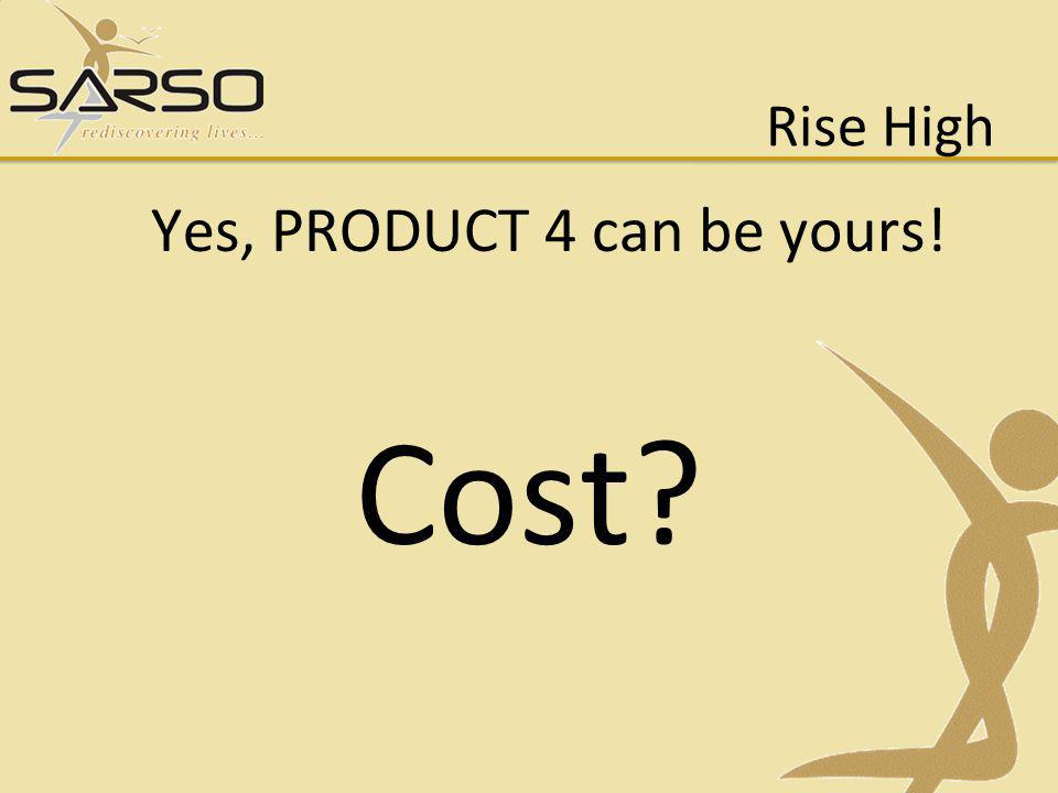 Rise High Yes, PRODUCT 4 can be yours! Cost?