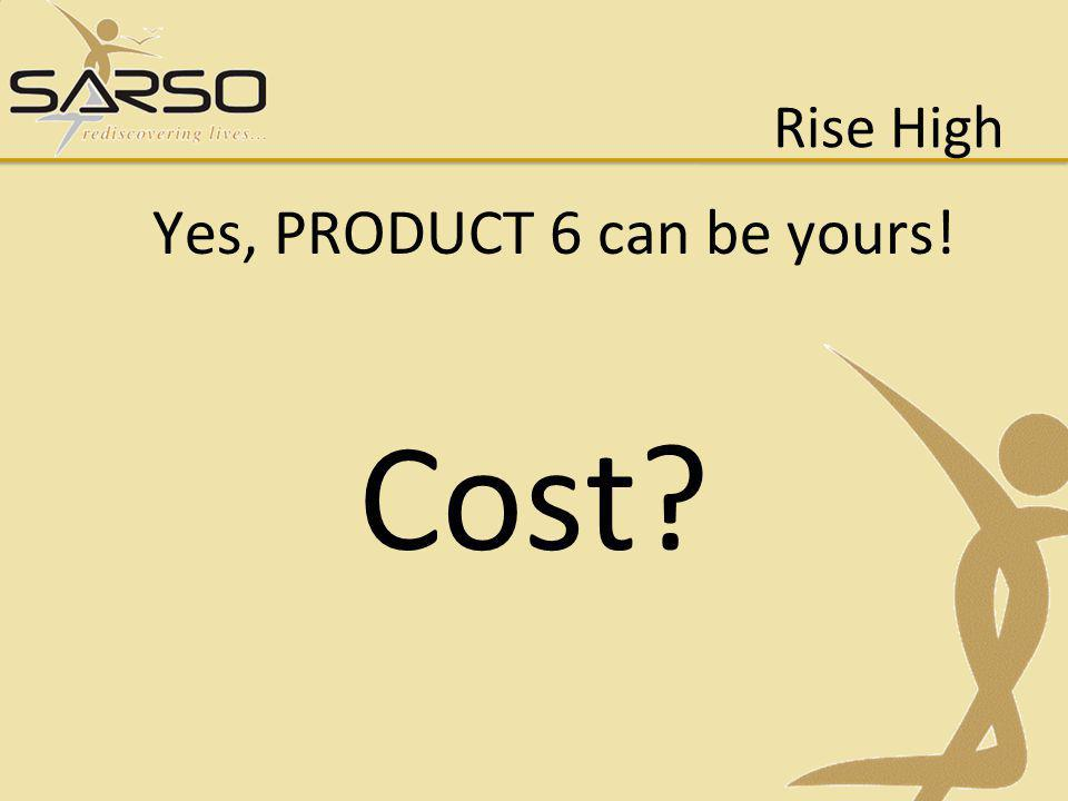 Rise High Yes, PRODUCT 6 can be yours! Cost?