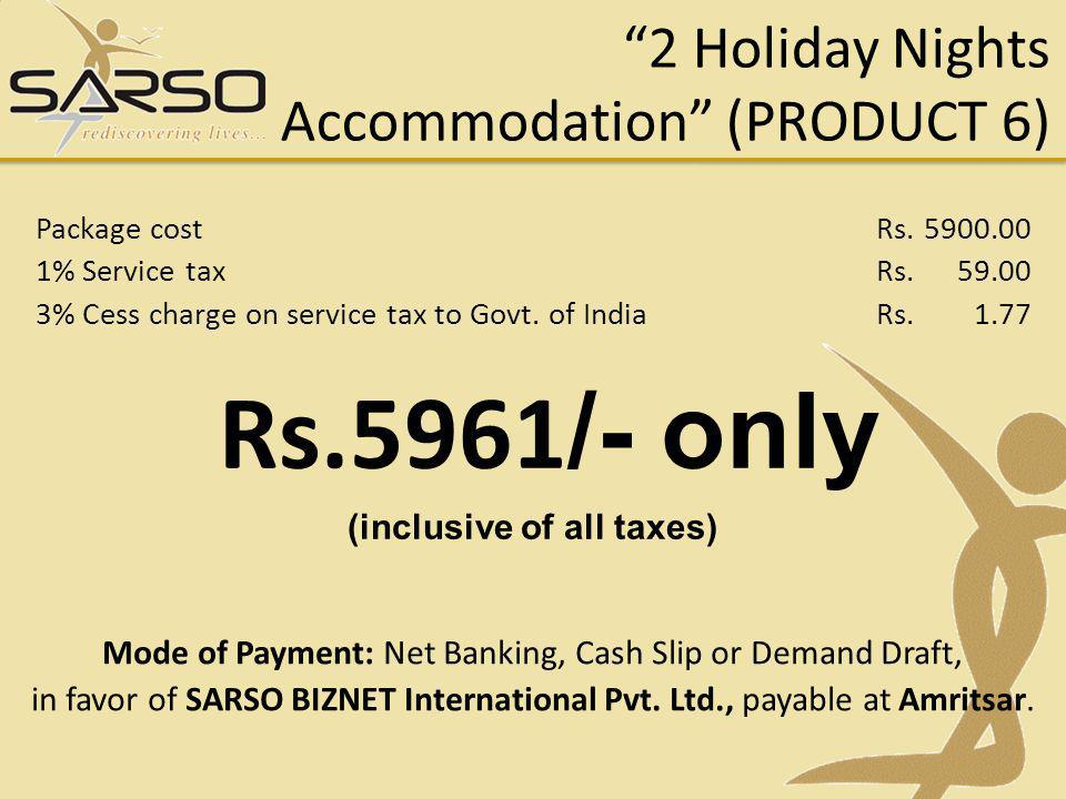 2 Holiday Nights Accommodation (PRODUCT 6) Rs.5961 /- only (inclusive of all taxes) Mode of Payment: Net Banking, Cash Slip or Demand Draft, in favor of SARSO BIZNET International Pvt.