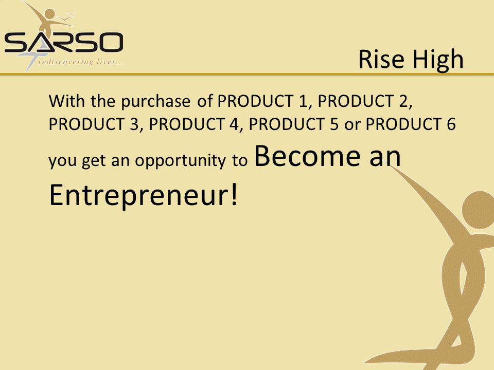 Rise High With the purchase of PRODUCT 1, PRODUCT 2, PRODUCT 3, PRODUCT 4, PRODUCT 5 or PRODUCT 6 you get an opportunity to Become an Entrepreneur!