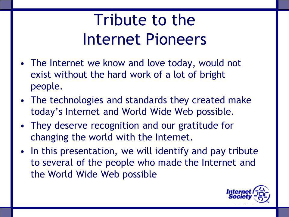 Tribute to the Internet Pioneers The Internet we know and love today, would not exist without the hard work of a lot of bright people. The technologie