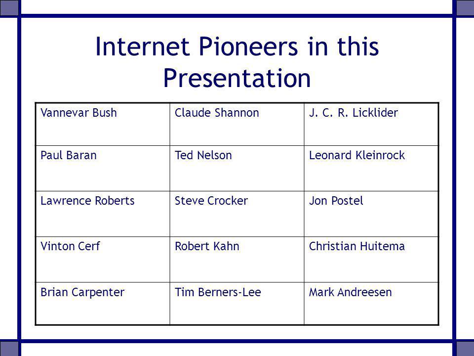 Internet Pioneers in this Presentation Vannevar BushClaude ShannonJ. C. R. Licklider Paul BaranTed NelsonLeonard Kleinrock Lawrence RobertsSteve Crock