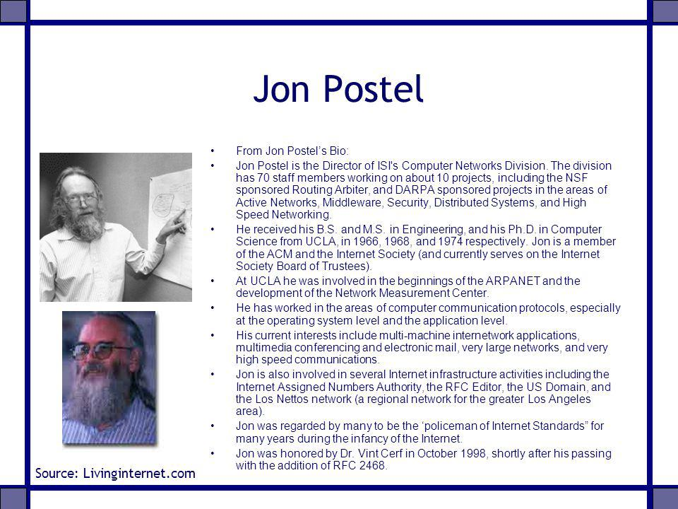 Jon Postel From Jon Postels Bio: Jon Postel is the Director of ISI's Computer Networks Division. The division has 70 staff members working on about 10