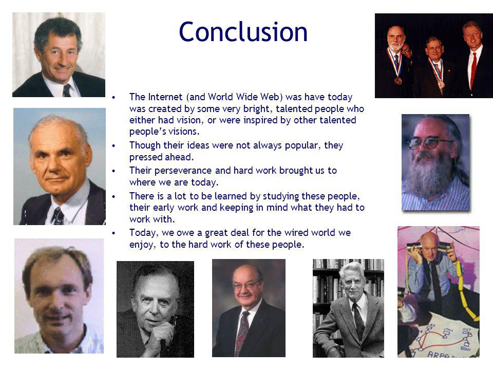 Conclusion The Internet (and World Wide Web) was have today was created by some very bright, talented people who either had vision, or were inspired b