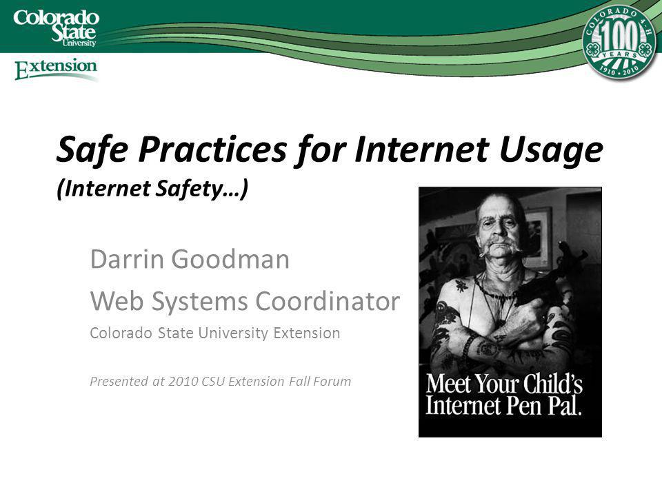 Safe Practices for Internet Usage (Internet Safety…) Darrin Goodman Web Systems Coordinator Colorado State University Extension Presented at 2010 CSU