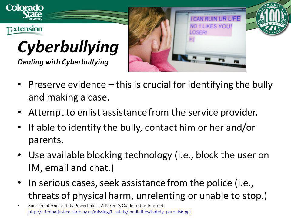 Cyberbullying Dealing with Cyberbullying Preserve evidence – this is crucial for identifying the bully and making a case. Attempt to enlist assistance
