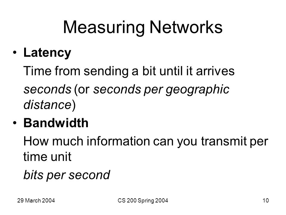 29 March 2004CS 200 Spring 200410 Measuring Networks Latency Time from sending a bit until it arrives seconds (or seconds per geographic distance) Bandwidth How much information can you transmit per time unit bits per second