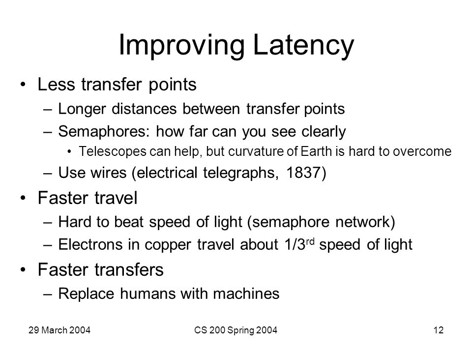 29 March 2004CS 200 Spring 200412 Improving Latency Less transfer points –Longer distances between transfer points –Semaphores: how far can you see clearly Telescopes can help, but curvature of Earth is hard to overcome –Use wires (electrical telegraphs, 1837) Faster travel –Hard to beat speed of light (semaphore network) –Electrons in copper travel about 1/3 rd speed of light Faster transfers –Replace humans with machines